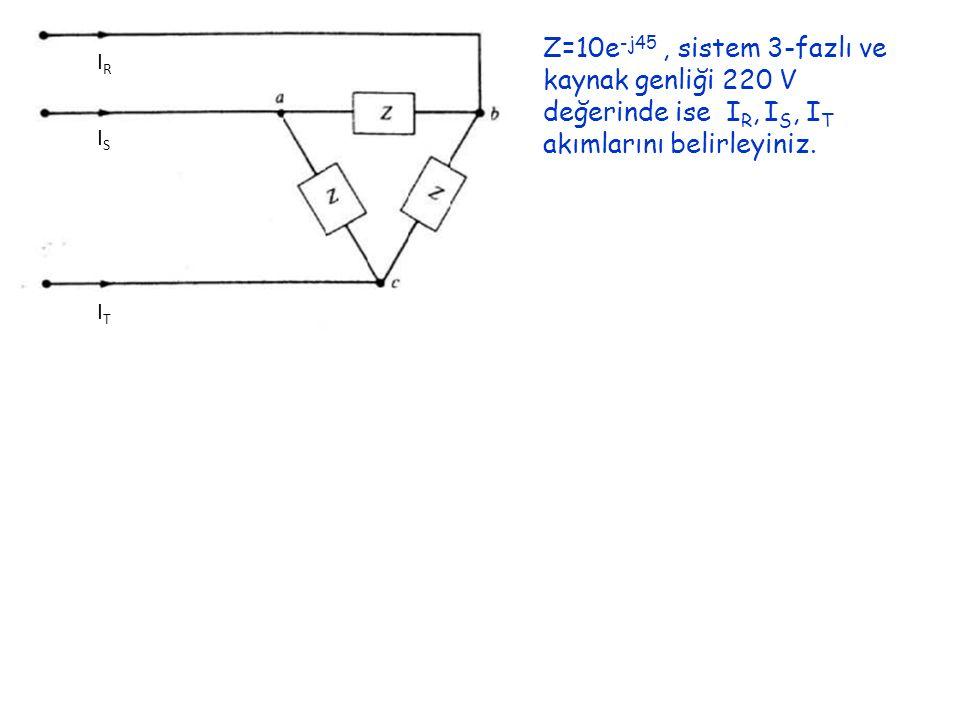IRIR ISIS ITIT Z=10e -j45, sistem 3-fazlı ve kaynak genliği 220 V değerinde ise I R, I S, I T akımlarını belirleyiniz.