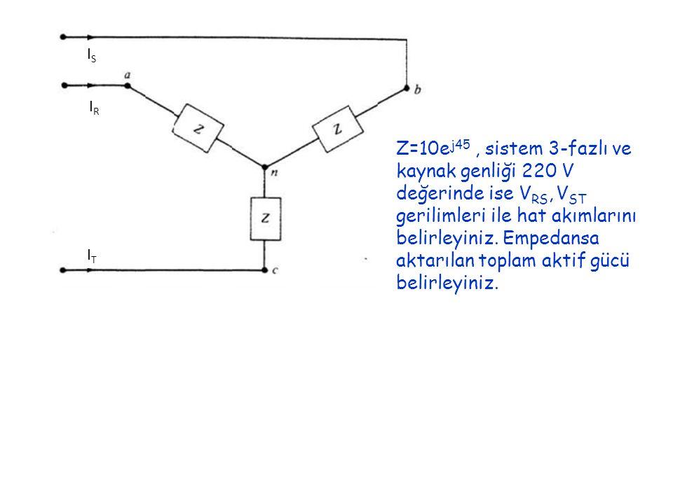 IRIR ISIS ITIT Z=10e j45, sistem 3-fazlı ve kaynak genliği 220 V değerinde ise V RS, V ST gerilimleri ile hat akımlarını belirleyiniz. Empedansa aktar