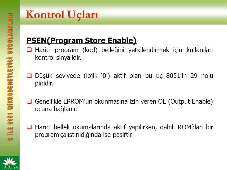Kontrol Uçları PSEN(Program Store Enable)  Harici program (kod) belleğini yetkilendirmek için kullanılan kontrol sinyalidir.  Düşük seviyede (lojik