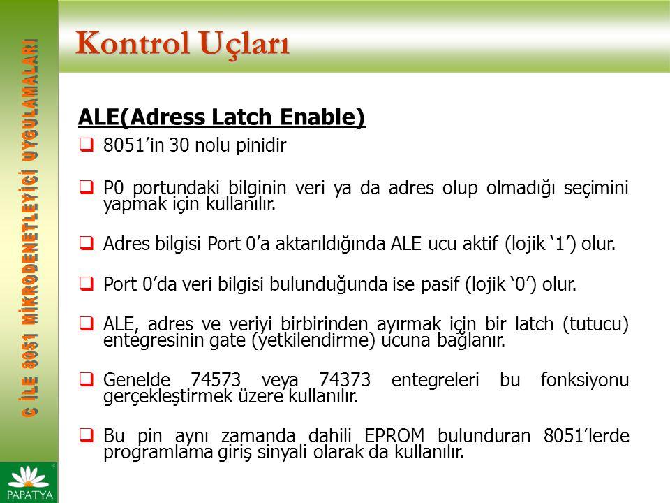 Kontrol Uçları ALE(Adress Latch Enable)  8051'in 30 nolu pinidir  P0 portundaki bilginin veri ya da adres olup olmadığı seçimini yapmak için kullanı