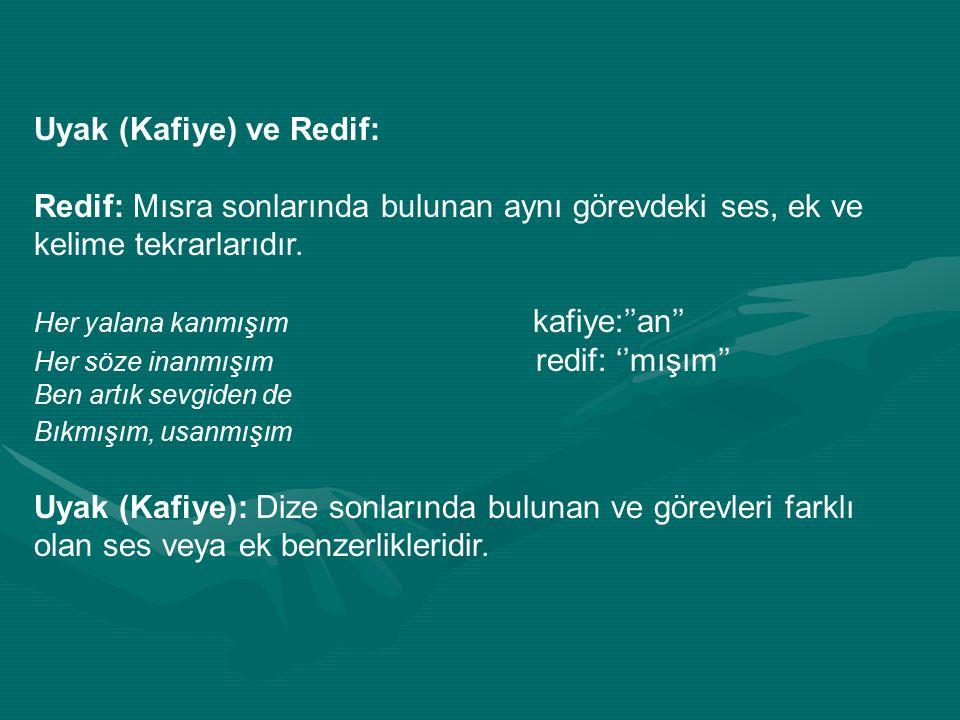 Uyak (Kafiye) ve Redif: Redif: Mısra sonlarında bulunan aynı görevdeki ses, ek ve kelime tekrarlarıdır. Her yalana kanmışım kafiye:''an'' Her söze ina