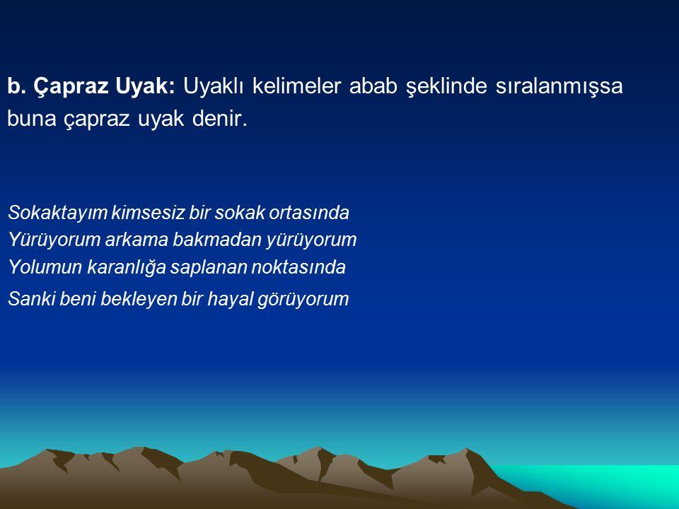 b. Çapraz Uyak: Uyaklı kelimeler abab şeklinde sıralanmışsa buna çapraz uyak denir. Sokaktayım kimsesiz bir sokak ortasında Yürüyorum arkama bakmadan