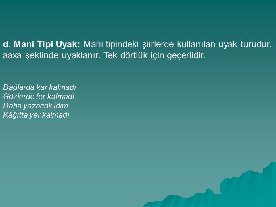 d. Mani Tipi Uyak: Mani tipindeki şiirlerde kullanılan uyak türüdür. aaxa şeklinde uyaklanır. Tek dörtlük için geçerlidir. Dağlarda kar kalmadı Gözler