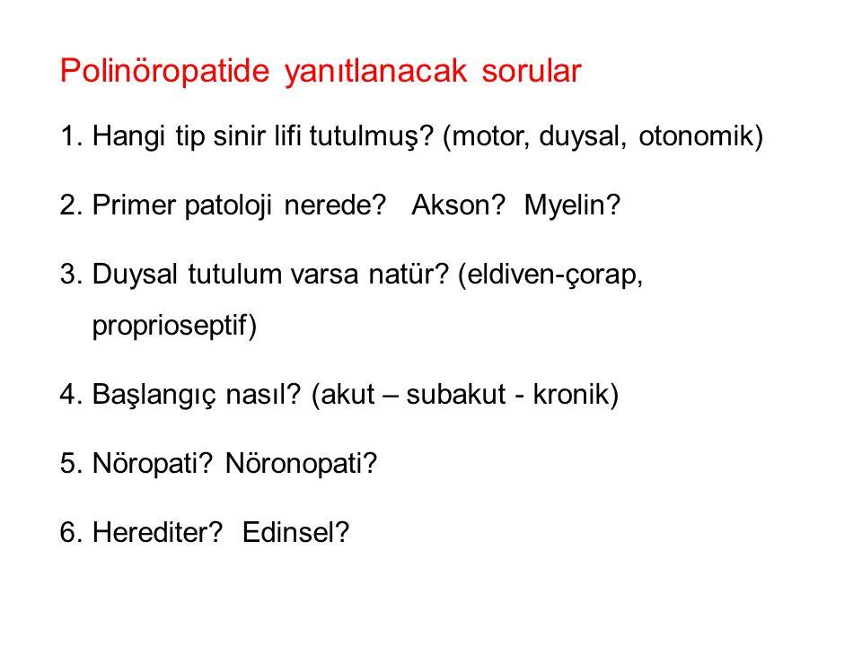 Polinöropatide yanıtlanacak sorular 1.Hangi tip sinir lifi tutulmuş? (motor, duysal, otonomik) 2.Primer patoloji nerede? Akson? Myelin? 3.Duysal tutul