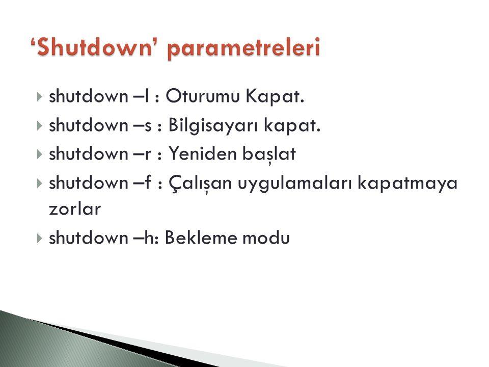  shutdown –l : Oturumu Kapat.  shutdown –s : Bilgisayarı kapat.  shutdown –r : Yeniden başlat  shutdown –f : Çalışan uygulamaları kapatmaya zorlar