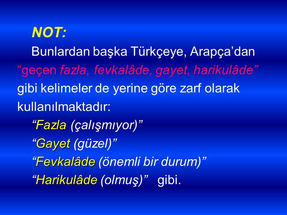 """NOT: Bunlardan başka Türkçeye, Arapça'dan """"geçen fazla, fevkalâde, gayet, harikulâde"""" gibi kelimeler de yerine göre zarf olarak kullanılmaktadır: Fazl"""