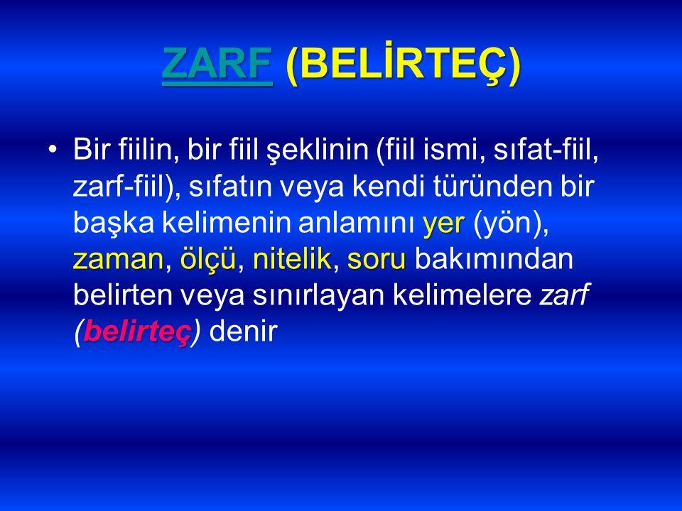 ZARFZARF (BELİRTEÇ) ZARF yer zamanölçüniteliksoru belirteçBir fiilin, bir fiil şeklinin (fiil ismi, sıfat-fiil, zarf-fiil), sıfatın veya kendi türünde