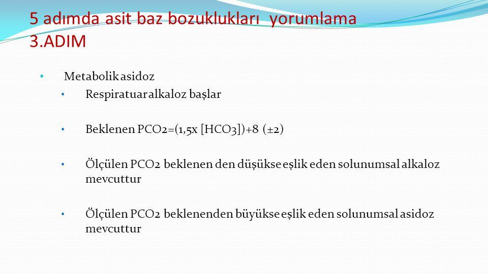 5 adımda asit baz bozuklukları yorumlama 3.ADIM Metabolik asidoz Respiratuar alkaloz başlar Beklenen PCO2=(1,5x [HCO3])+8 (±2) Ölçülen PCO2 beklenen den düşükse eşlik eden solunumsal alkaloz mevcuttur Ölçülen PCO2 beklenenden büyükse eşlik eden solunumsal asidoz mevcuttur