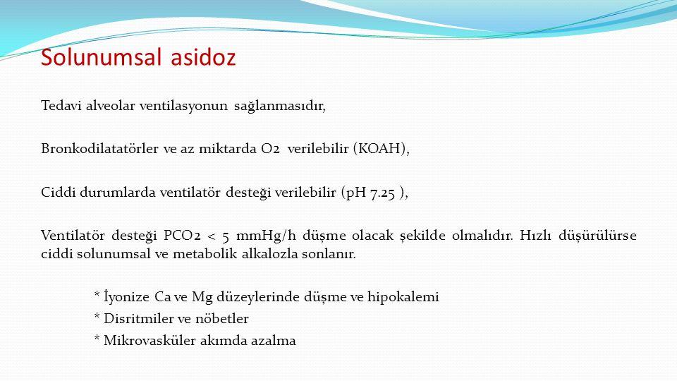 Solunumsal asidoz Tedavi alveolar ventilasyonun sağlanmasıdır, Bronkodilatatörler ve az miktarda O2 verilebilir (KOAH), Ciddi durumlarda ventilatör desteği verilebilir (pH 7.25 ), Ventilatör desteği PCO2 < 5 mmHg/h düşme olacak şekilde olmalıdır.