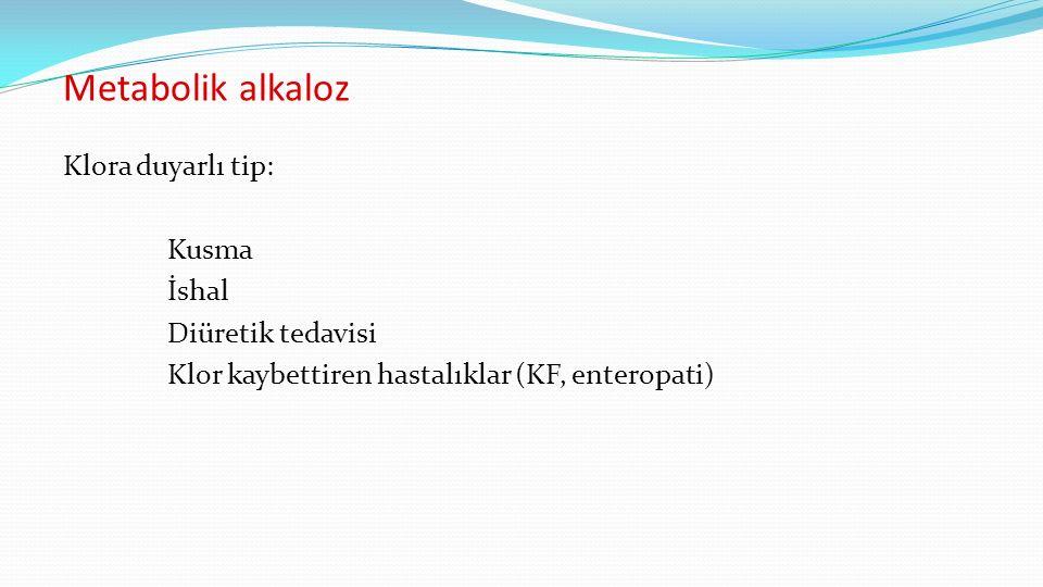 Metabolik alkaloz Klora duyarlı tip: Kusma İshal Diüretik tedavisi Klor kaybettiren hastalıklar (KF, enteropati)