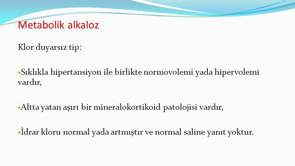 Metabolik alkaloz Klor duyarsız tip: Sıklıkla hipertansiyon ile birlikte normovolemi yada hipervolemi vardır, Altta yatan aşırı bir mineralokortikoid patolojisi vardır, İdrar kloru normal yada artmıştır ve normal saline yanıt yoktur.