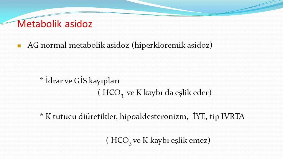 AG normal metabolik asidoz (hiperkloremik asidoz) * İdrar ve GİS kayıpları ( HCO 3 ve K kaybı da eşlik eder) * K tutucu diüretikler, hipoaldesteronizm, İYE, tip IVRTA ( HCO 3 ve K kaybı eşlik emez)