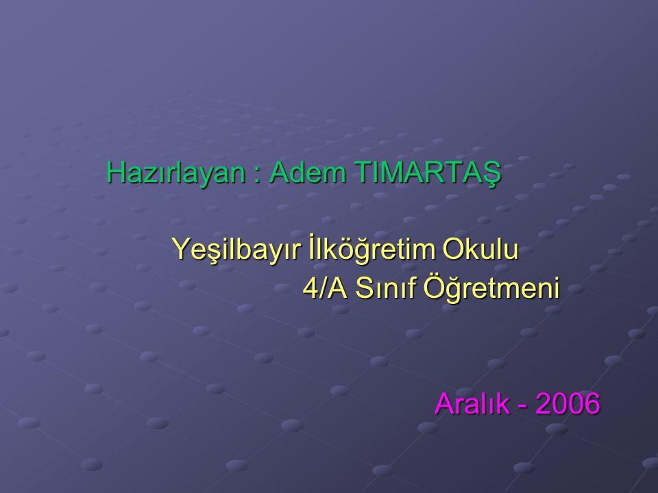 Hazırlayan : Adem TIMARTAŞ Yeşilbayır İlköğretim Okulu 4/A Sınıf Öğretmeni Aralık - 2006