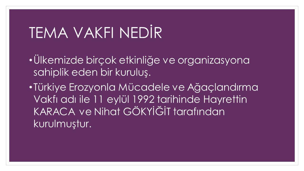 TEMA VAKFI NEDİR Ülkemizde birçok etkinliğe ve organizasyona sahiplik eden bir kuruluş. Türkiye Erozyonla Mücadele ve Ağaçlandırma Vakfı adı ile 11 ey