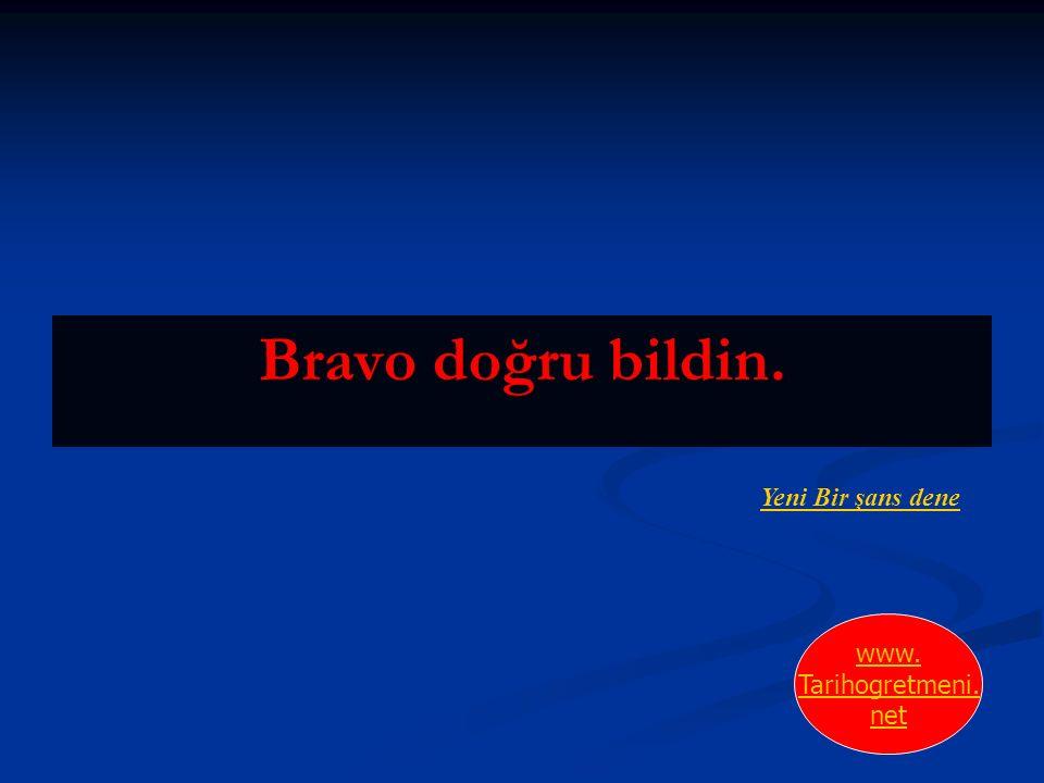 Bravo doğru bildin. Yeni Bir şans dene www. Tarihogretmeni. net