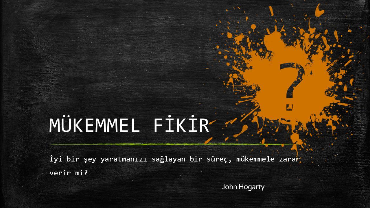 İyi bir şey yaratmanızı sağlayan bir süreç, mükemmele zarar verir mi John Hogarty MÜKEMMEL FİKİR