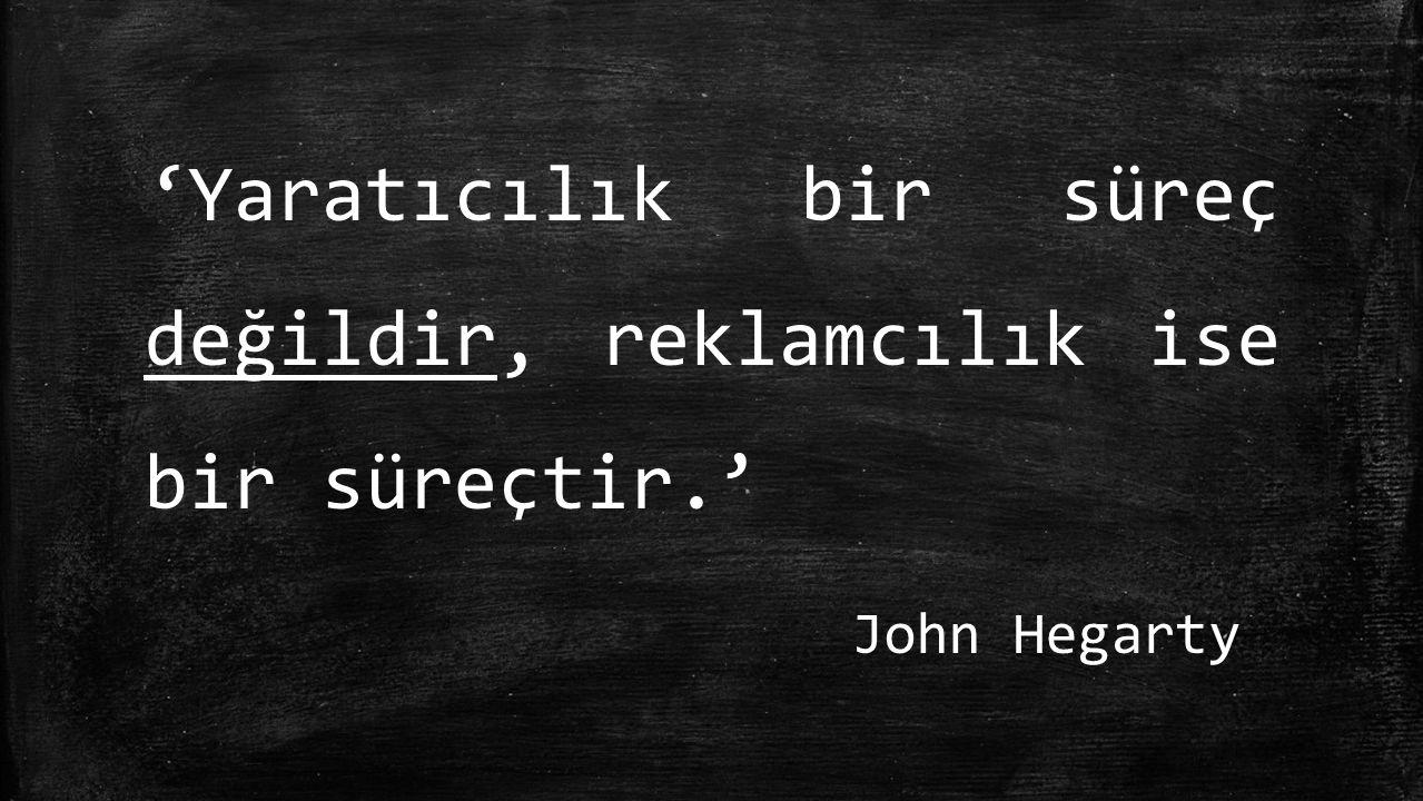 'Yaratıcılık bir süreç değildir, reklamcılık ise bir süreçtir.' John Hegarty