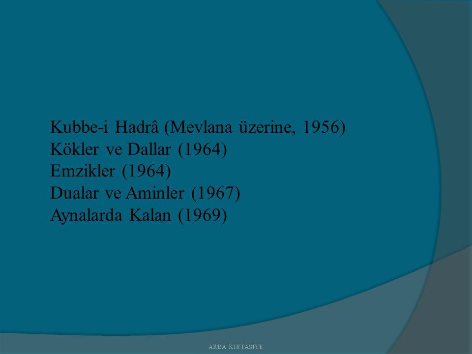 Kubbe-i Hadrâ (Mevlana üzerine, 1956) Kökler ve Dallar (1964) Emzikler (1964) Dualar ve Aminler (1967) Aynalarda Kalan (1969) ARDA KIRTASİYE