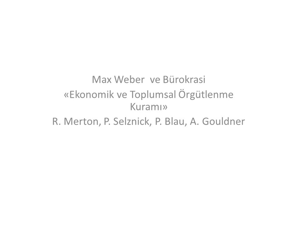 Max Weber ve Bürokrasi «Ekonomik ve Toplumsal Örgütlenme Kuramı» R. Merton, P. Selznick, P. Blau, A. Gouldner