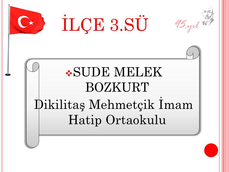 İLÇE 3.SÜ SSUDE MELEK BOZKURT Dikilitaş Mehmetçik İmam Hatip Ortaokulu