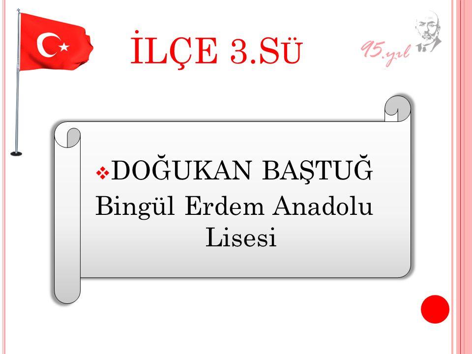 İLÇE 3.S Ü DDOĞUKAN BAŞTUĞ Bingül Erdem Anadolu Lisesi