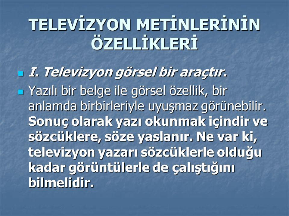 TELEVİZYON METİNLERİNİN ÖZELLİKLERİ I. Televizyon görsel bir araçtır. I. Televizyon görsel bir araçtır. Yazılı bir belge ile görsel özellik, bir anlam