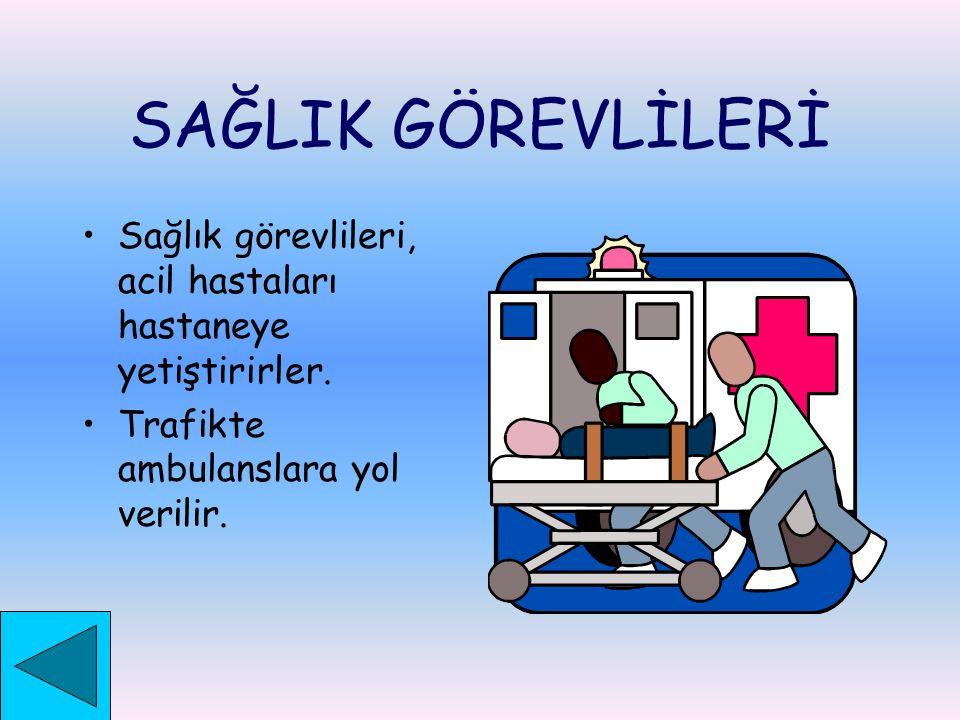 SAĞLIK GÖREVLİLERİ Sağlık görevlileri, acil hastaları hastaneye yetiştirirler.