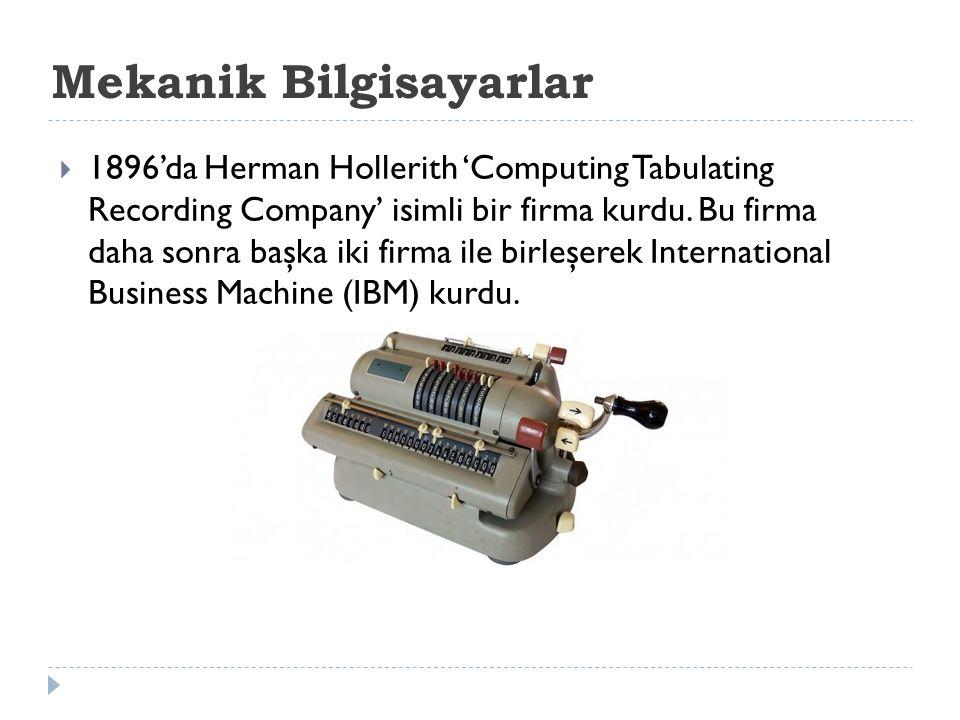 Mekanik Bilgisayarlar  1896'da Herman Hollerith 'Computing Tabulating Recording Company' isimli bir firma kurdu. Bu firma daha sonra başka iki firma
