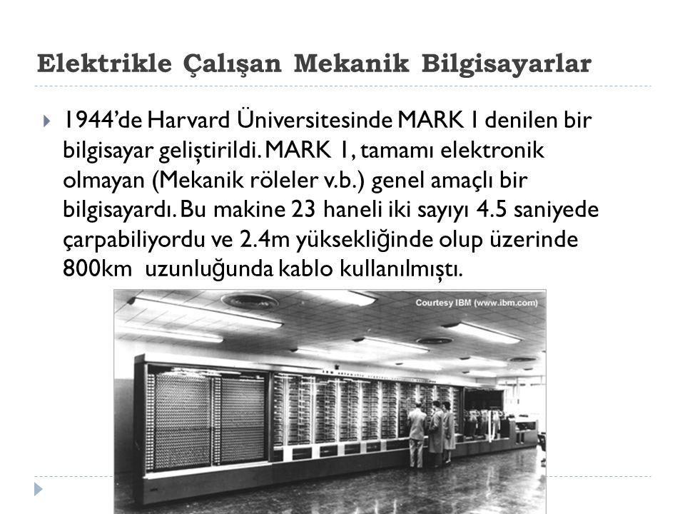Elektrikle Çalışan Mekanik Bilgisayarlar  1944'de Harvard Üniversitesinde MARK I denilen bir bilgisayar geliştirildi. MARK 1, tamamı elektronik olmay