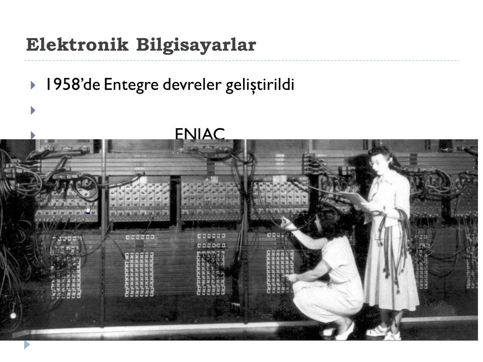 Elektronik Bilgisayarlar  1958'de Entegre devreler geliştirildi   ENIAC
