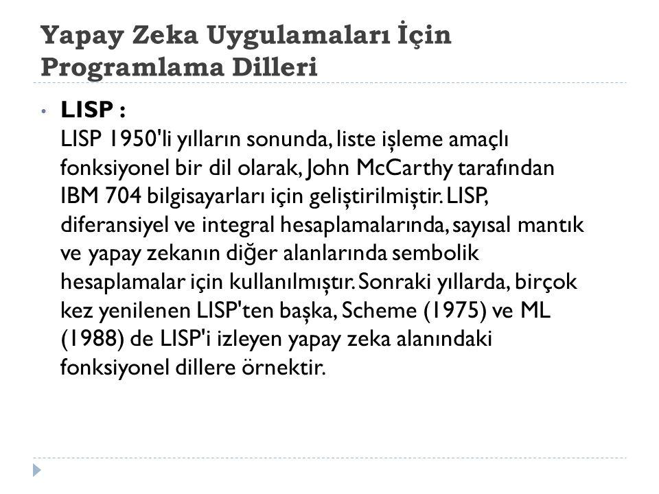Yapay Zeka Uygulamaları İçin Programlama Dilleri LISP : LISP 1950 li yılların sonunda, liste işleme amaçlı fonksiyonel bir dil olarak, John McCarthy tarafından IBM 704 bilgisayarları için geliştirilmiştir.