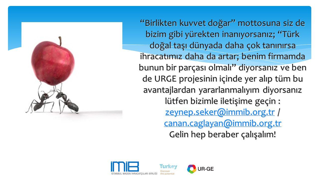Birlikten kuvvet doğar mottosuna siz de bizim gibi yürekten inanıyorsanız; Türk doğal taşı dünyada daha çok tanınırsa ihracatımız daha da artar; benim firmamda bunun bir parçası olmalı diyorsanız ve ben de URGE projesinin içinde yer alıp tüm bu avantajlardan yararlanmalıyım diyorsanız lütfen bizimle iletişime geçin : zeynep.seker@immib.org.tr / canan.caglayan@immib.org.tr Gelin hep beraber çalışalım.