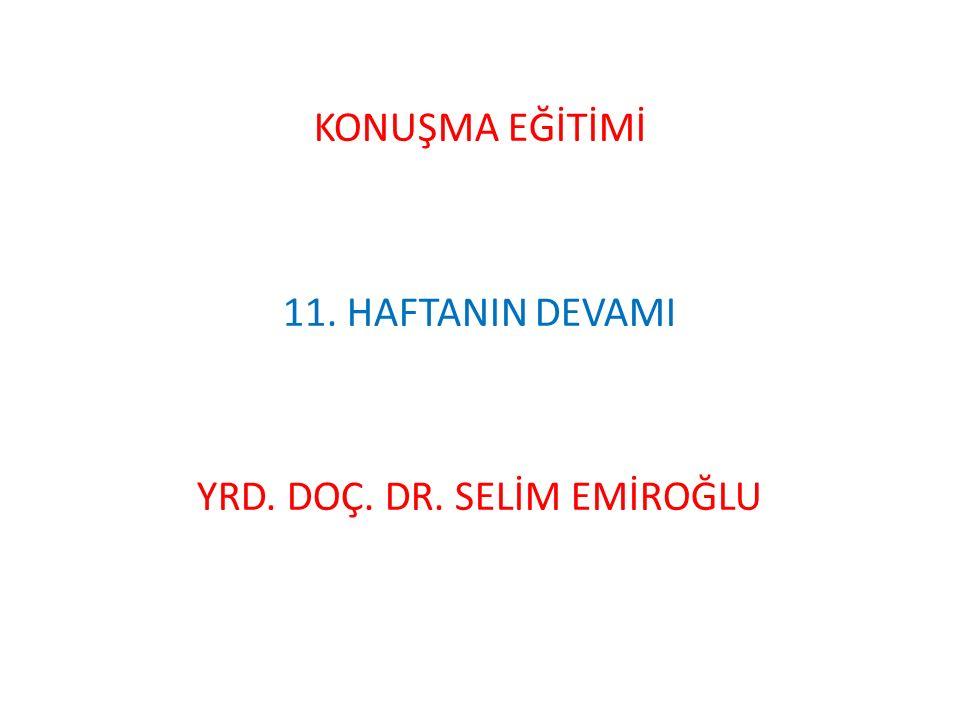 KONUŞMA EĞİTİMİ 11. HAFTANIN DEVAMI YRD. DOÇ. DR. SELİM EMİROĞLU