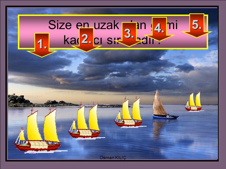 Size en uzak olan gemi kaçıncı sıradadır? 5. 4. 3. 2. 1. Osman KILIÇ