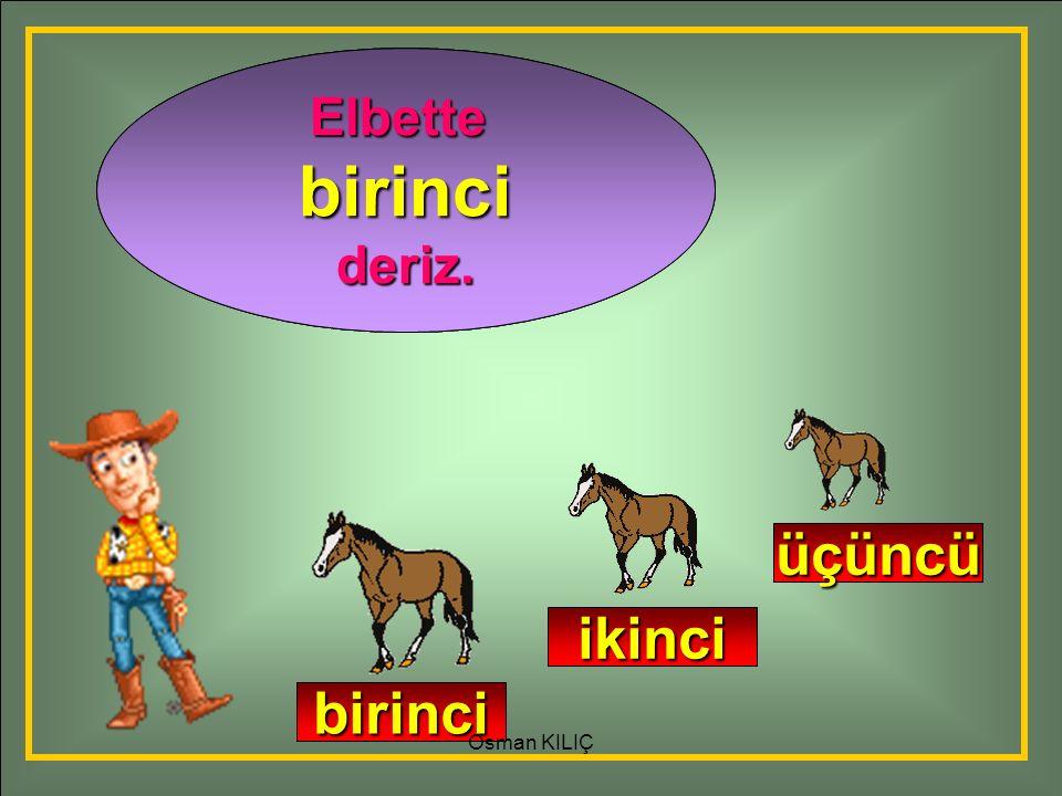 Adamın yanına en önce hangi at gelir? En önce gelen ata ne deriz? Elbettebirincideriz. birinci ikinci üçüncü Osman KILIÇ