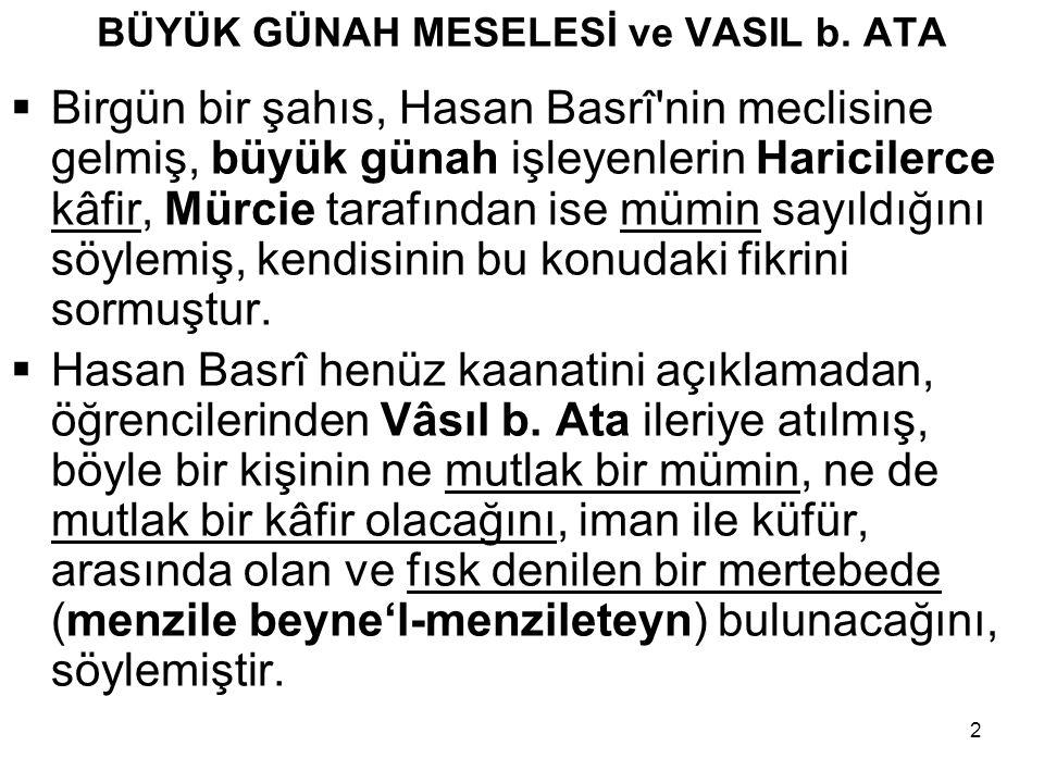 2 BÜYÜK GÜNAH MESELESİ ve VASIL b. ATA  Birgün bir şahıs, Hasan Basrî'nin meclisine gelmiş, büyük günah işleyenlerin Haricilerce kâfir, Mürcie tarafı