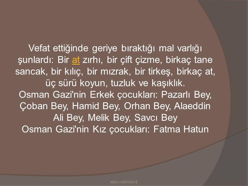 Vefat ettiğinde geriye bıraktığı mal varlığı şunlardı: Bir at zırhı, bir çift çizme, birkaç tane sancak, bir kılıç, bir mızrak, bir tirkeş, birkaç at, üç sürü koyun, tuzluk ve kaşıklık.at Osman Gazi nin Erkek çocukları: Pazarlı Bey, Çoban Bey, Hamid Bey, Orhan Bey, Alaeddin Ali Bey, Melik Bey, Savcı Bey Osman Gazi nin Kız çocukları: Fatma Hatun ARDA KIRTASİYE