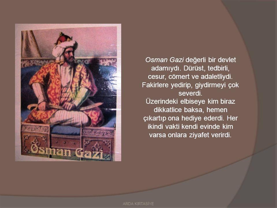 Osman Gazi değerli bir devlet adamıydı.Dürüst, tedbirli, cesur, cömert ve adaletliydi.