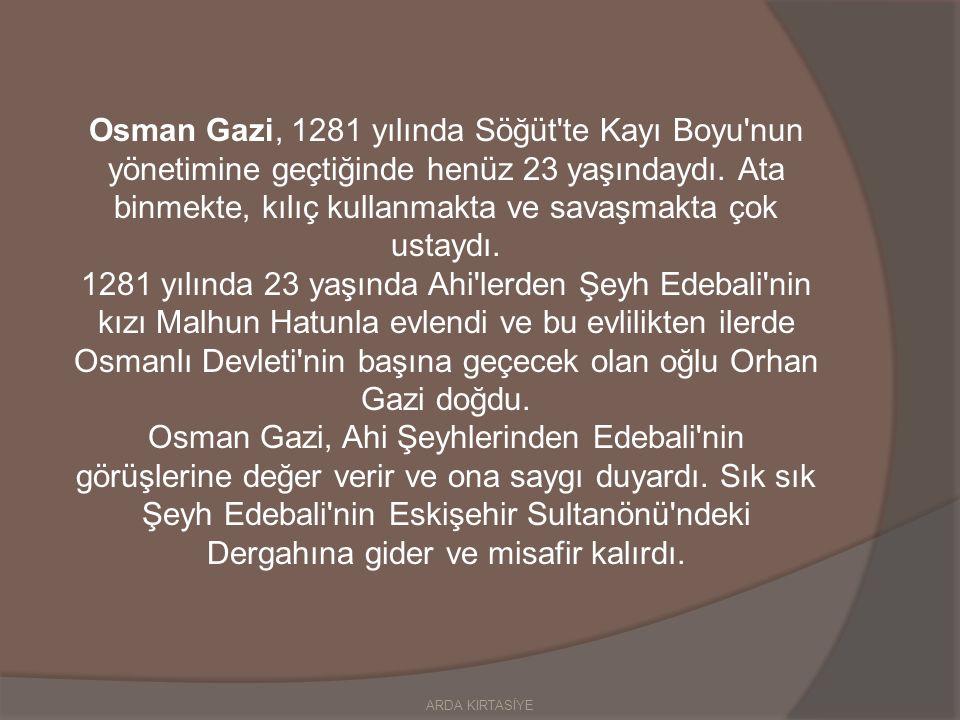 Osman Gazi, 1281 yılında Söğüt te Kayı Boyu nun yönetimine geçtiğinde henüz 23 yaşındaydı.