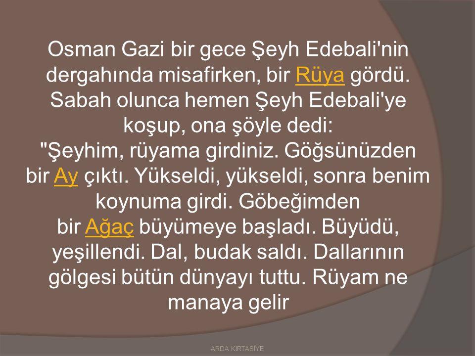 Osman Gazi bir gece Şeyh Edebali nin dergahında misafirken, bir Rüya gördü.