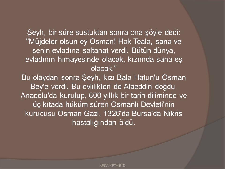 Şeyh, bir süre sustuktan sonra ona şöyle dedi: Müjdeler olsun ey Osman.