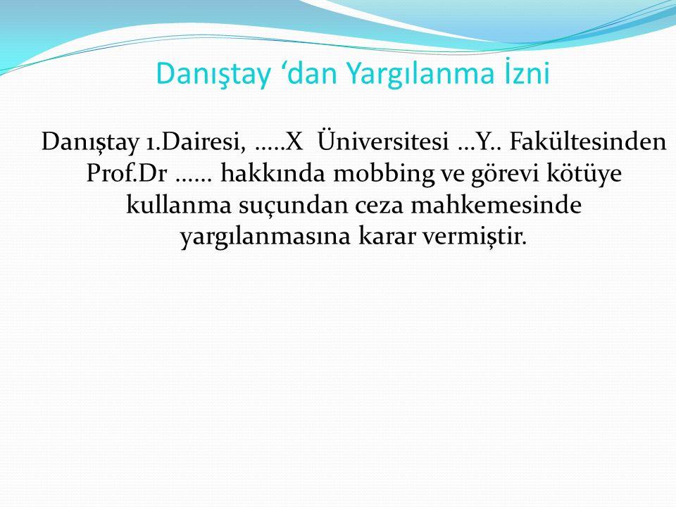 Danıştay 'dan Yargılanma İzni Danıştay 1.Dairesi, …..X Üniversitesi …Y.. Fakültesinden Prof.Dr …... hakkında mobbing ve görevi kötüye kullanma suçunda