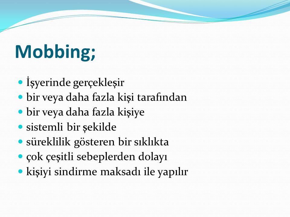 Mobbing; İşyerinde gerçekleşir bir veya daha fazla kişi tarafından bir veya daha fazla kişiye sistemli bir şekilde süreklilik gösteren bir sıklıkta çok çeşitli sebeplerden dolayı kişiyi sindirme maksadı ile yapılır