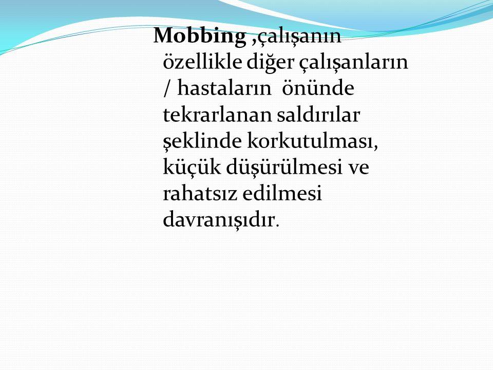 Mobbing,çalışanın özellikle diğer çalışanların / hastaların önünde tekrarlanan saldırılar şeklinde korkutulması, küçük düşürülmesi ve rahatsız edilmesi davranışıdır.