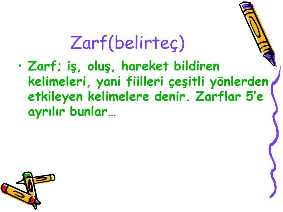 Zarf(belirteç) Zarf; iş, oluş, hareket bildiren kelimeleri, yani fiilleri çeşitli yönlerden etkileyen kelimelere denir. Zarflar 5'e ayrılır bunlar…