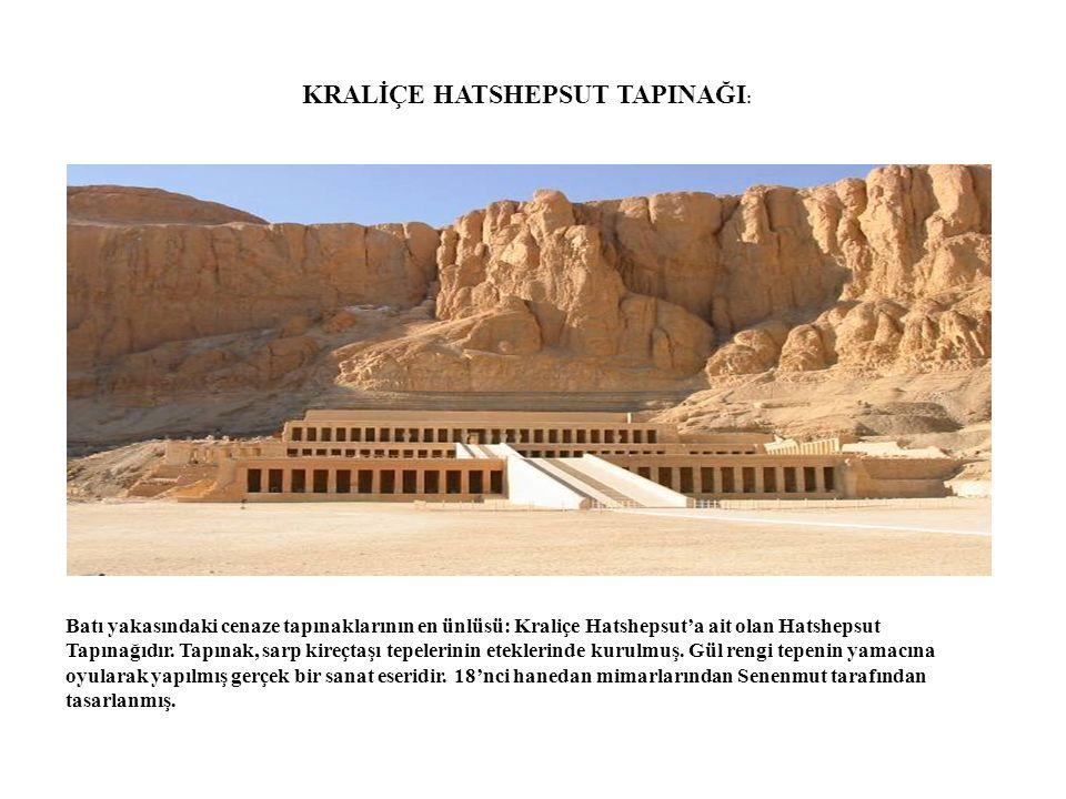 KRALİÇE HATSHEPSUT TAPINAĞI : Batı yakasındaki cenaze tapınaklarının en ünlüsü: Kraliçe Hatshepsut'a ait olan Hatshepsut Tapınağıdır. Tapınak, sarp ki