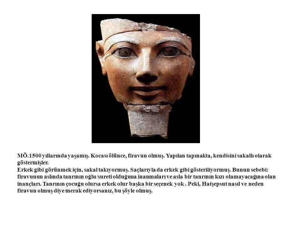 MÖ.1500 yıllarında yaşamış. Kocası ölünce, firavun olmuş. Yapılan tapınakta, kendisini sakallı olarak göstermişler. Erkek gibi görünmek için, sakal ta