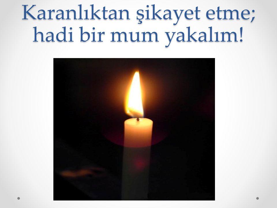 Karanlıktan şikayet etme; hadi bir mum yakalım!