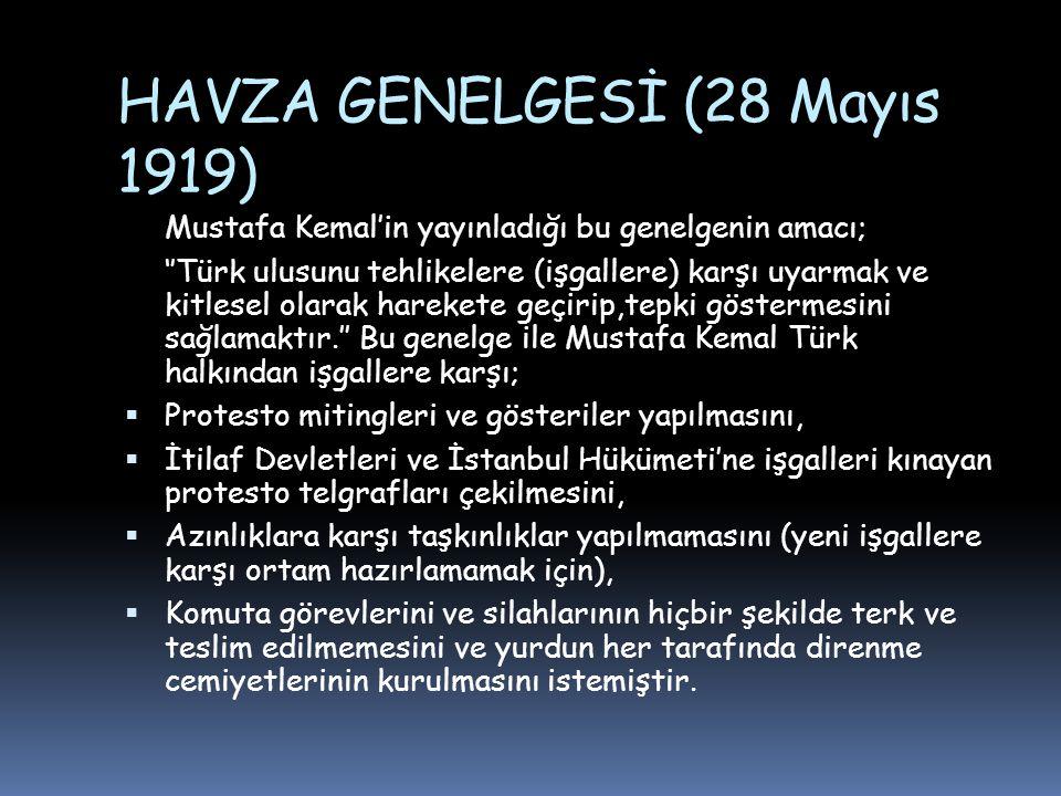HAVZA GENELGESİ (28 Mayıs 1919) Mustafa Kemal'in yayınladığı bu genelgenin amacı; ''Türk ulusunu tehlikelere (işgallere) karşı uyarmak ve kitlesel olarak harekete geçirip,tepki göstermesini sağlamaktır.'' Bu genelge ile Mustafa Kemal Türk halkından işgallere karşı;  Protesto mitingleri ve gösteriler yapılmasını,  İtilaf Devletleri ve İstanbul Hükümeti'ne işgalleri kınayan protesto telgrafları çekilmesini,  Azınlıklara karşı taşkınlıklar yapılmamasını (yeni işgallere karşı ortam hazırlamamak için),  Komuta görevlerini ve silahlarının hiçbir şekilde terk ve teslim edilmemesini ve yurdun her tarafında direnme cemiyetlerinin kurulmasını istemiştir.