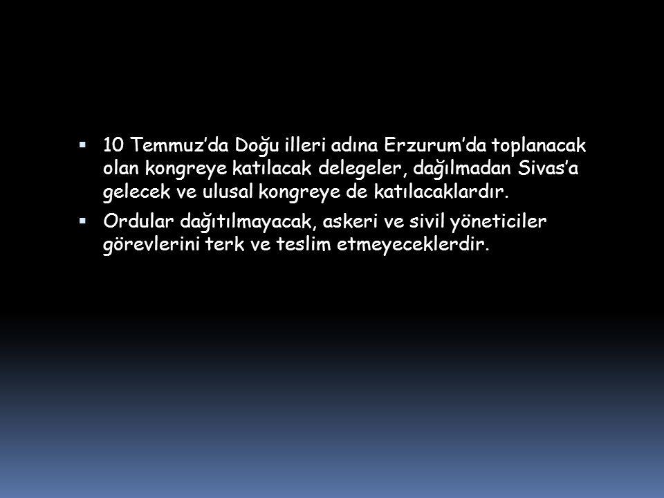  10 Temmuz'da Doğu illeri adına Erzurum'da toplanacak olan kongreye katılacak delegeler, dağılmadan Sivas'a gelecek ve ulusal kongreye de katılacaklardır.